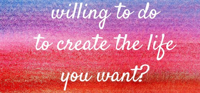 What are you willing to do to create the life you want?